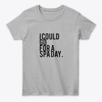 I COULD GO FOR A SPA DAY - GREY
